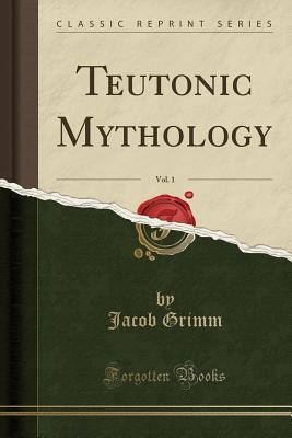 Teutonic Mythology, Vol. 1 (Classic Reprint), Grimm, Jacob