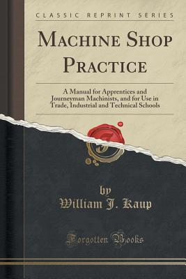 Machine Shop Practice: A Manual for Apprentices and Journeyman Machinists, and for Use in Trade, Industrial and Technical Schools (Classic Reprint), Kaup, William J.