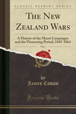 The New Zealand Wars, Vol. 1: A History of the Maori Campaigns and the Pioneering Period; 1845-1864 (Classic Reprint), Cowan, James