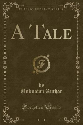 A Tale (Classic Reprint), Author, Unknown