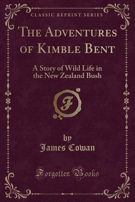 The Adventures of Kimble Bent: A Story of Wild Life in the New Zealand Bush (Classic Reprint), Cowan, James