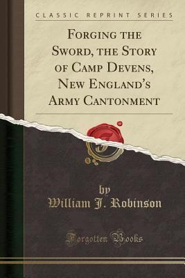 Forging the Sword, the Story of Camp Devens, New England's Army Cantonment (Classic Reprint), Robinson, William J.