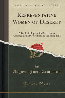 Representative Women of Deseret: A Book of Biographical Sketches to Accompany the Picture Bearing the Same Title (Classic Reprint), Crocheron, Augusta Joyce