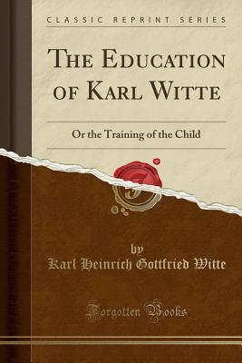 The Education of Karl Witte: Or the Training of the Child (Classic Reprint), Witte, Karl Heinrich Gottfried