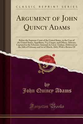 Argument of John Quincy Adams: Before the Supreme Court of the United States, in the Case of the United States, Appellants, Vs;; Cinque, and Others, ... Delivered on the 24th of February and 1st of, Adams, John Quincy