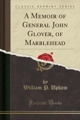 A Memoir of General John Glover, of Marblehead (Classic Reprint), Upham, William P.