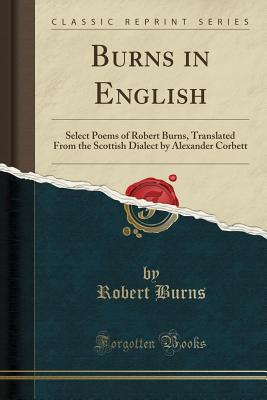 Burns in English: Select Poems of Robert Burns, Translated From the Scottish Dialect by Alexander Corbett (Classic Reprint), Burns, Robert