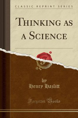 Thinking as a Science (Classic Reprint), Hazlitt, Henry