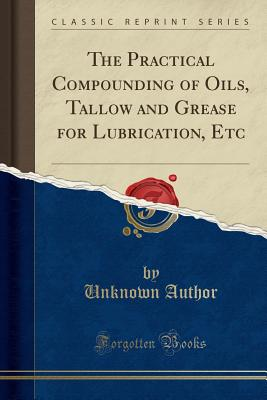 Image for The Practical Compounding of Oils, Tallow and Grease for Lubrication, Etc (Classic Reprint)