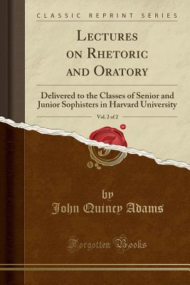 Lectures on Rhetoric and Oratory, Vol. 2 of 2: Delivered to the Classes of Senior and Junior Sophisters in Harvard University (Classic Reprint), Adams, John Quincy