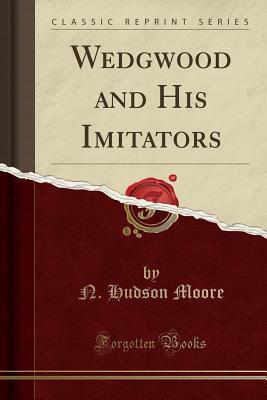 Wedgwood and His Imitators (Classic Reprint), Moore, N. Hudson