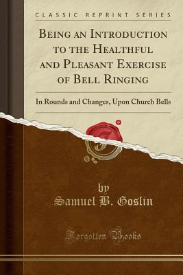 First Steps to Bell Ringing: Being an Introduction to the Healthful and Pleasant Exercise of Bell Ringing in Rounds and Changes, Upon Church Bells (Classic Reprint), Goslin, Samuel B.
