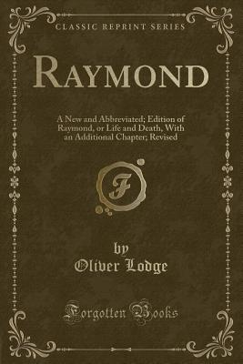 Raymond: A New and Abbreviated; Edition of Raymond, or Life and Death, With an Additional Chapter; Revised (Classic Reprint), Lodge, Oliver