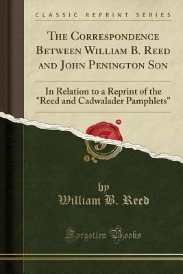 Image for The Correspondence Between William B. Reed and John Penington Son: In Relation to a Reprint of the Reed and Cadwalader Pamphlets (Classic Reprint)