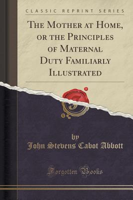 The Mother at Home, or the Principles of Maternal Duty Familiarly Illustrated (Classic Reprint), Abbott, John Stevens Cabot