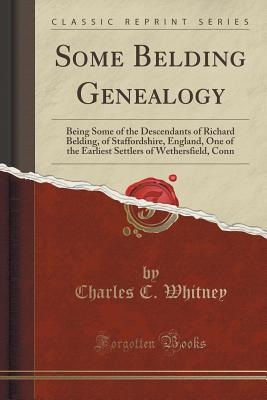 Some Belding Genealogy: Being Some of the Descendants of Richard Belding, of Staffordshire, England, One of the Earliest Settlers of Wethersfield, Conn (Classic Reprint), Whitney, Charles C.