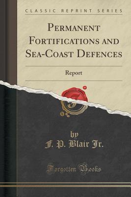Permanent Fortifications and Sea-Coast Defences: Report (Classic Reprint), Jr., F. P. Blair