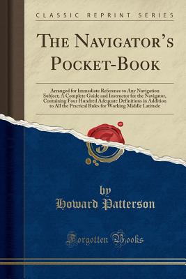 Image for The Navigator's Pocket-Book: Arranged for Immediate Reference to Any Navigation Subject; A Complete Guide and Instructor for the Navigator, Containing ... Practical Rules for Working Middle Latitude