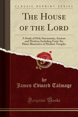 The House of the Lord: A Study of Holy Sanctuaries, Ancient and Modern; Including Forty-Six Plates Illustrative of Modern Temples (Classic Reprint), Talmage, James Edward