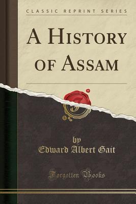 A History of Assam (Classic Reprint), Gait, Edward Albert