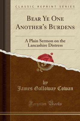 Bear Ye One Another's Burdens: A Plain Sermon on the Lancashire Distress (Classic Reprint), Cowan, James Galloway