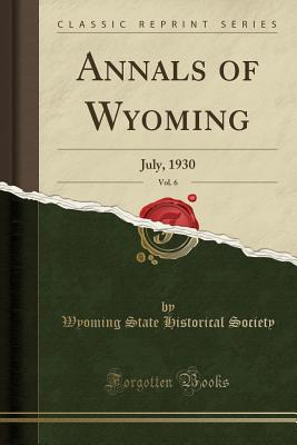 Annals of Wyoming, Vol. 6: July, 1930 (Classic Reprint), Society, Wyoming State Historical