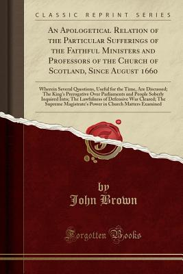 An Apologetical Relation of the Particular Sufferings of the Faithful Ministers and Professors of the Church of Scotland, Since August 1660: Wherein Prerogative Over Parliaments and People, Brown, John