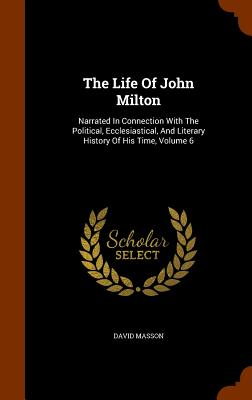 Image for The Life Of John Milton: Narrated In Connection With The Political, Ecclesiastical, And Literary History Of His Time, Volume 6