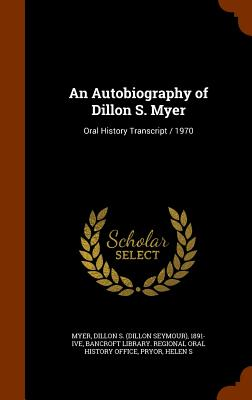 An Autobiography of Dillon S. Myer: Oral History Transcript / 1970, Myer, Dillon S. 1891- ive; Pryor, Helen S