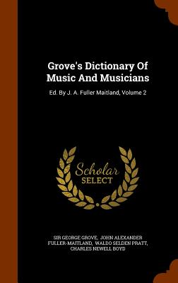 Grove's Dictionary Of Music And Musicians: Ed. By J. A. Fuller Maitland, Volume 2, Grove, Sir George