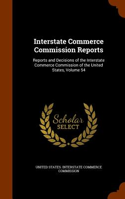 Image for Interstate Commerce Commission Reports: Reports and Decisions of the Interstate Commerce Commission of the United States, Volume 54