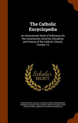 The Catholic Encyclopedia: An International Work of Reference On the Constitution, Doctrine, Discipline, and History of the Catholic Church, Volume 15, Pallen, Cond� B�noist; Herbermann, Charles George; Pace, Edward Aloysius