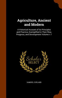Agriculture, Ancient and Modern: A Historical Account of its Principles and Practice, Exemplified in Their Rise, Progress, and Development Volume v.1, Copland, Samuel