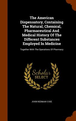 The American Dispensatory, Containing The Natural, Chemical, Pharmaceutical And Medical History Of The Different Substances Employed In Medicine: Together With The Operations Of Pharmacy, Coxe, John Redman