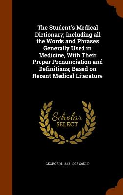 The Student's Medical Dictionary; Including all the Words and Phrases Generally Used in Medicine, With Their Proper Pronunciation and Definitions; Based on Recent Medical Literature, Gould, George M. 1848-1922