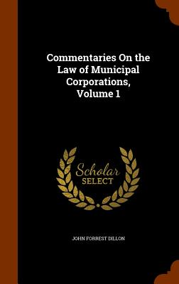 Commentaries On the Law of Municipal Corporations, Volume 1, Dillon, John Forrest