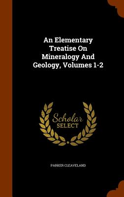 An Elementary Treatise On Mineralogy And Geology, Volumes 1-2, Cleaveland, Parker