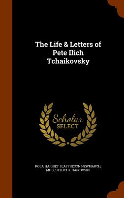 The Life & Letters of Pete Ilich Tchaikovsky, Newmarch, Rosa Harriet Jeaffreson; Chaikovskii, Modest Ilich