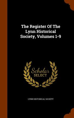 The Register Of The Lynn Historical Society, Volumes 1-9, Society, Lynn Historical