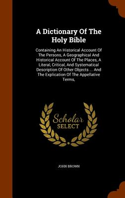 A Dictionary Of The Holy Bible: Containing An Historical Account Of The Persons, A Geographical And Historical Account Of The Places, A Literal, ... And The Explication Of The Appellative Terms,, Brown, John