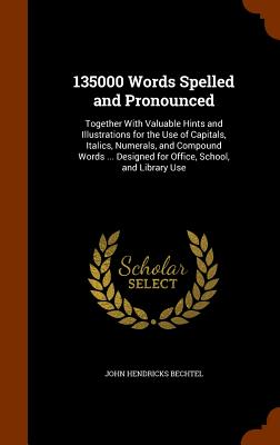 135000 Words Spelled and Pronounced: Together With Valuable Hints and Illustrations for the Use of Capitals, Italics, Numerals, and Compound Words Designed for Office, School, and Library Use, Bechtel, John Hendricks
