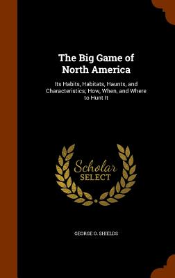 Image for The Big Game of North America: Its Habits, Habitats, Haunts, and Characteristics; How, When, and Where to Hunt It