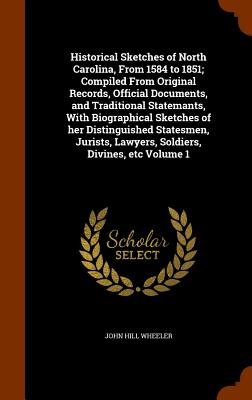 Historical Sketches of North Carolina, From 1584 to 1851; Compiled From Original Records, Official Documents, and Traditional Statemants, With Lawyers, Soldiers, Divines, etc Volume 1, Wheeler, John Hill