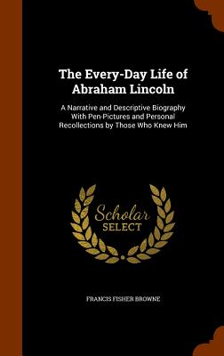 Image for The Every-Day Life of Abraham Lincoln: A Narrative and Descriptive Biography With Pen-Pictures and Personal Recollections by Those Who Knew Him