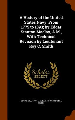 A History of the United States Navy, From 1775 to 1893; by Edgar Stanton Maclay, A.M, With Technical Revision by Lieutenant Roy C. Smith, Maclay, Edgar Stanton; Smith, Roy Campbell