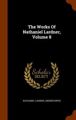The Works Of Nathaniel Lardner, Volume 8, Lardner, Nathaniel; Kippis, Andrew