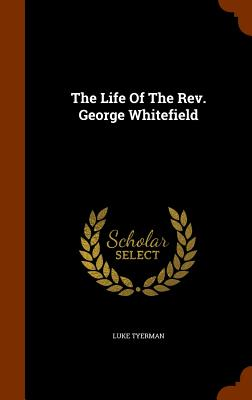 The Life Of The Rev. George Whitefield, Tyerman, Luke