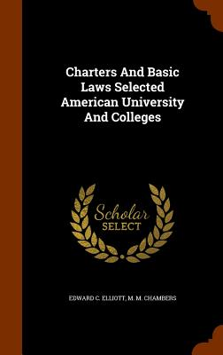 Charters And Basic Laws Selected American University And Colleges, Elliott, Edward C.; Chambers, M M.