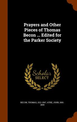 Prayers and Other Pieces of Thomas Becon ... Edited for the Parker Society, Becon, Thomas; Ayre, John