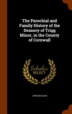 Image for The Parochial and Family History of the Deanery of Trigg Minor, in the County of Cornwall